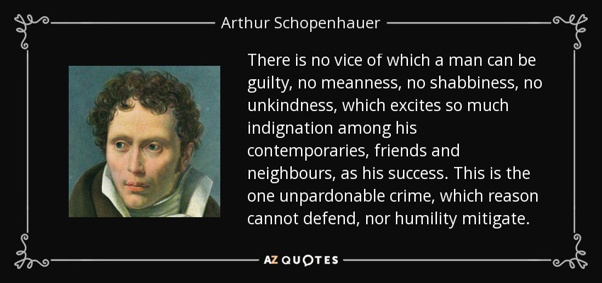 There is no vice, of which a man can be guilty, no meanness, no shabbiness, no unkindness, which excited so much indignation among his contemporaries, friends and neighbors, as his success. This is the one unpardonable crime, which reason cannot defend, nor [can] humility mitigate. - Arthur Schopenhauer