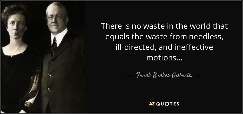 There is no waste in the world that equals the waste from needless, ill-directed, and ineffective motions... - Frank Bunker Gilbreth, Sr.