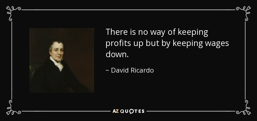 There is no way of keeping profits up but by keeping wages down. - David Ricardo
