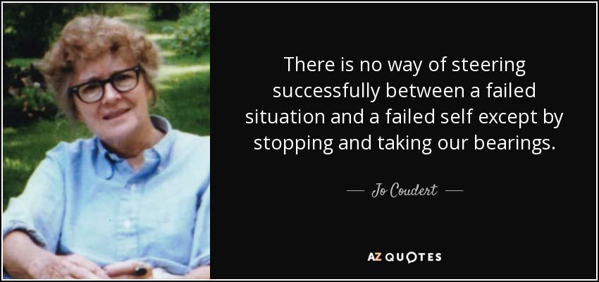 There is no way of steering successfully between a failed situation and a failed self except by stopping and taking our bearings. - Jo Coudert