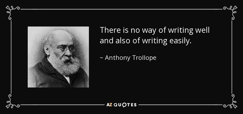 There is no way of writing well and also of writing easily. - Anthony Trollope