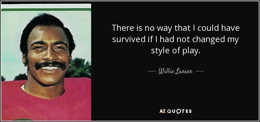There is no way that I could have survived if I had not changed my style of play. - Willie Lanier