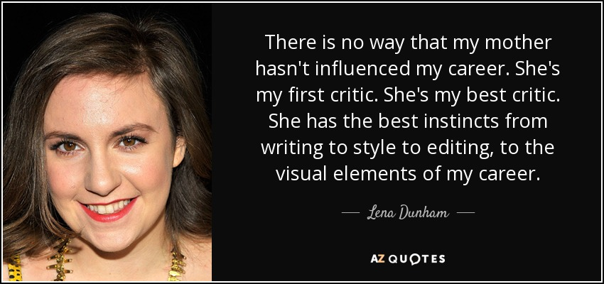 There is no way that my mother hasn't influenced my career. She's my first critic. She's my best critic. She has the best instincts from writing to style to editing, to the visual elements of my career. - Lena Dunham