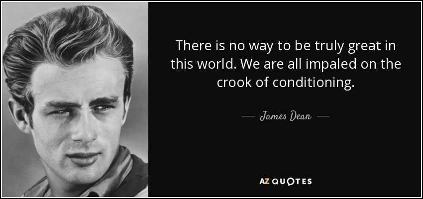 There is no way to be truly great in this world. We are all impaled on the crook of conditioning. - James Dean