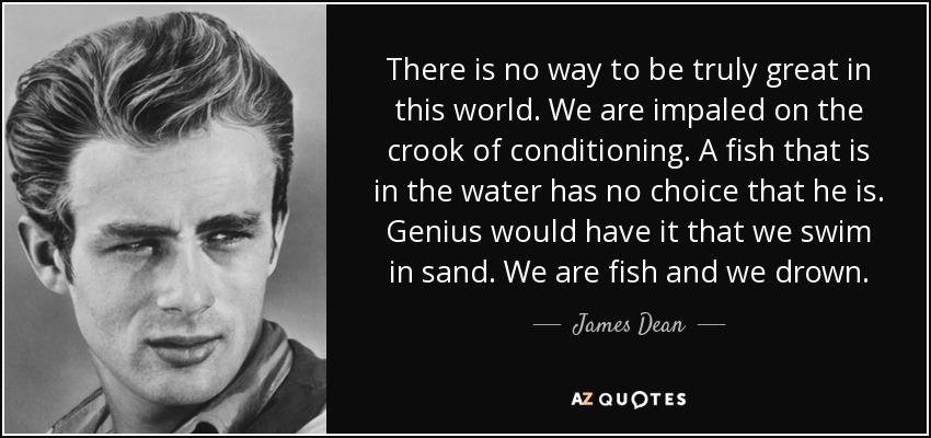 There is no way to be truly great in this world. We are impaled on the crook of conditioning. A fish that is in the water has no choice that he is. Genius would have it that we swim in sand. We are fish and we drown. - James Dean