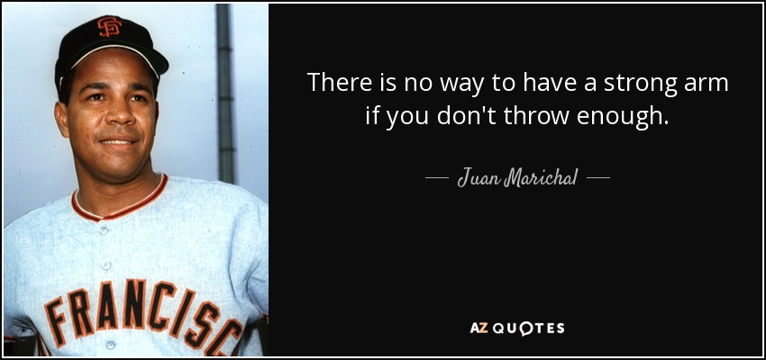 There is no way to have a strong arm if you don't throw enough. - Juan Marichal