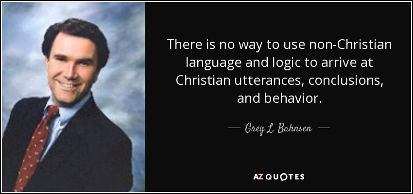 There is no way to use non-Christian language and logic to arrive at Christian utterances, conclusions, and behavior. - Greg L. Bahnsen