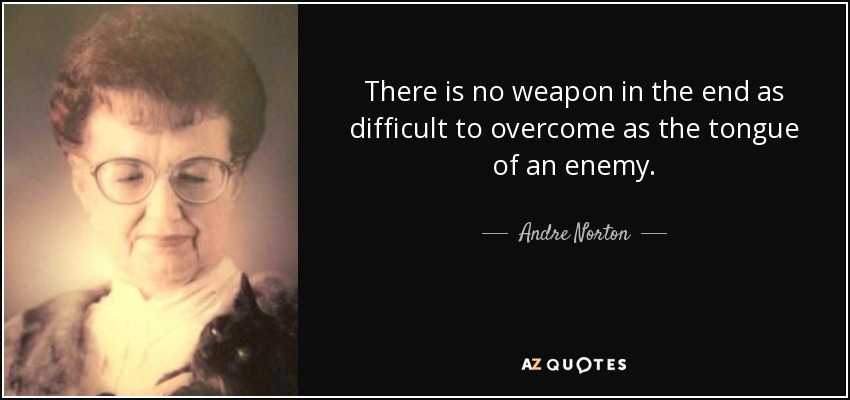 There is no weapon in the end as difficult to overcome as the tongue of an enemy. - Andre Norton