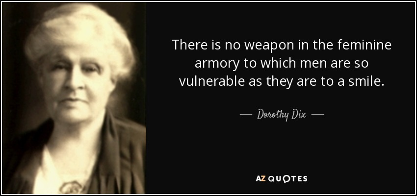 There is no weapon in the feminine armory to which men are so vulnerable as they are to a smile. - Dorothy Dix