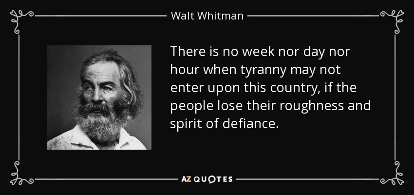 There is no week nor day nor hour when tyranny may not enter upon this country, if the people lose their roughness and spirit of defiance. - Walt Whitman