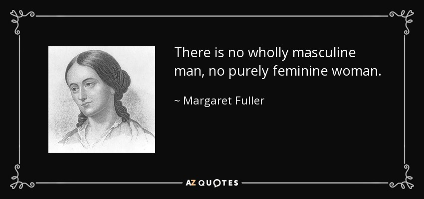 There is no wholly masculine man, no purely feminine woman. - Margaret Fuller