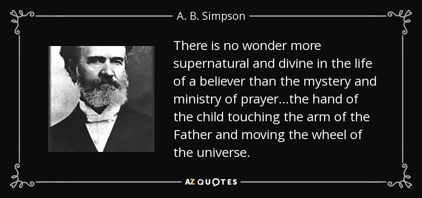 There is no wonder more supernatural and divine in the life of a believer than the mystery and ministry of prayer...the hand of the child touching the arm of the Father and moving the wheel of the universe. - A. B. Simpson