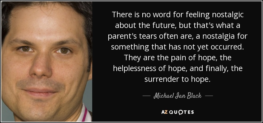 There is no word for feeling nostalgic about the future, but that's what a parent's tears often are, a nostalgia for something that has not yet occurred. They are the pain of hope, the helplessness of hope, and finally, the surrender to hope. - Michael Ian Black