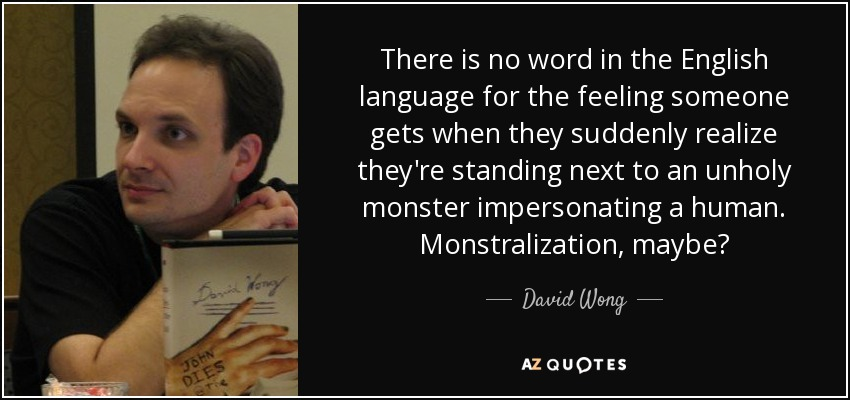 There is no word in the English language for the feeling someone gets when they suddenly realize they're standing next to an unholy monster impersonating a human. Monstralization, maybe? - David Wong