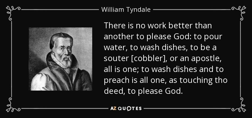 There is no work better than another to please God: to pour water, to wash dishes, to be a souter [cobbler], or an apostle, all is one; to wash dishes and to preach is all one, as touching tho deed, to please God. - William Tyndale