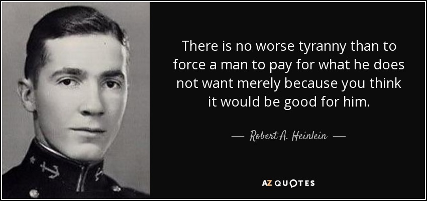 There is no worse tyranny than to force a man to pay for what he does not want merely because you think it would be good for him. - Robert A. Heinlein