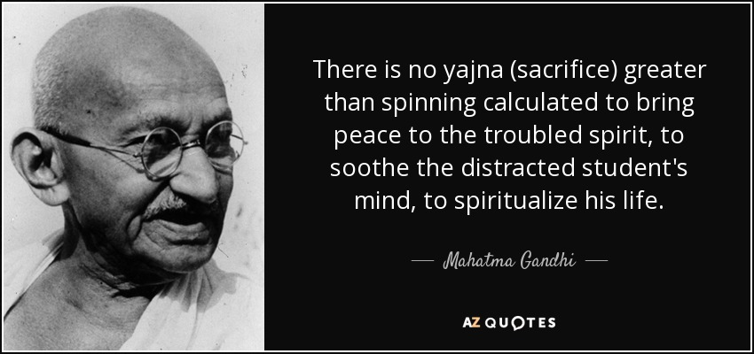 There is no yajna (sacrifice) greater than spinning calculated to bring peace to the troubled spirit, to soothe the distracted student's mind, to spiritualize his life. - Mahatma Gandhi