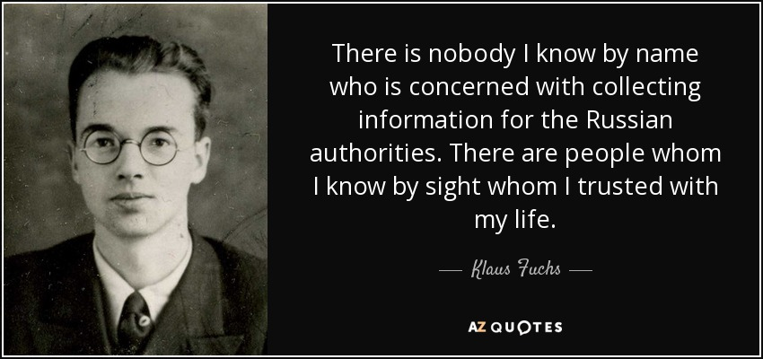 There is nobody I know by name who is concerned with collecting information for the Russian authorities. There are people whom I know by sight whom I trusted with my life. - Klaus Fuchs