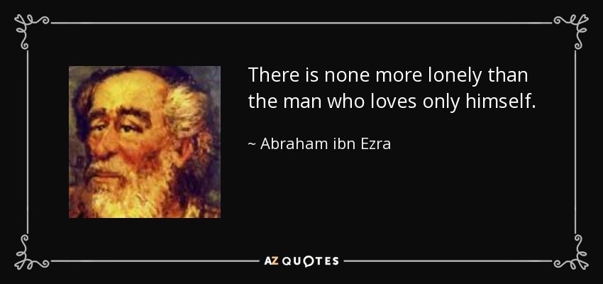 There is none more lonely than the man who loves only himself. - Abraham ibn Ezra