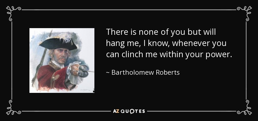 There is none of you but will hang me, I know, whenever you can clinch me within your power. - Bartholomew Roberts