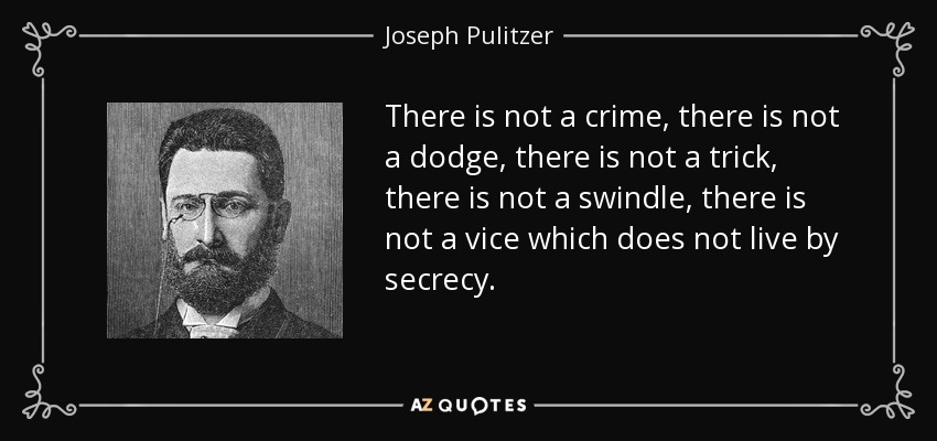 There is not a crime, there is not a dodge, there is not a trick, there is not a swindle, there is not a vice which does not live by secrecy. - Joseph Pulitzer
