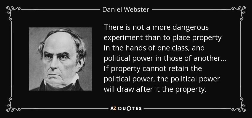 There is not a more dangerous experiment than to place property in the hands of one class, and political power in those of another... If property cannot retain the political power, the political power will draw after it the property. - Daniel Webster