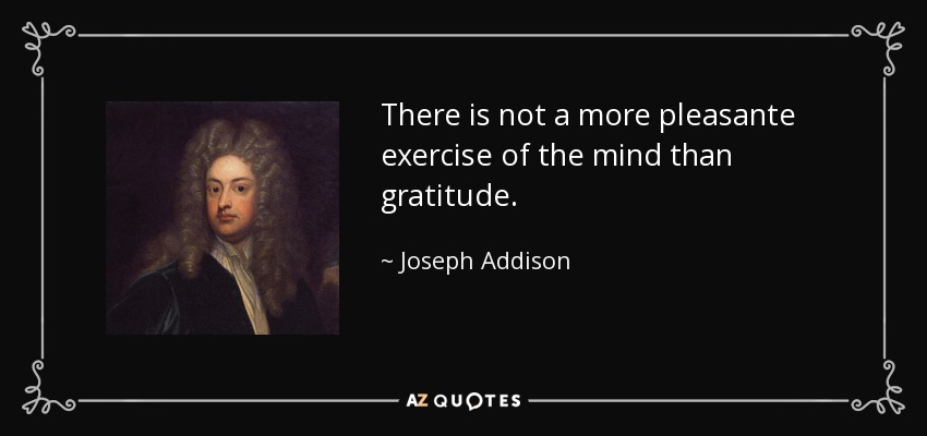 There is not a more pleasante exercise of the mind than gratitude. - Joseph Addison