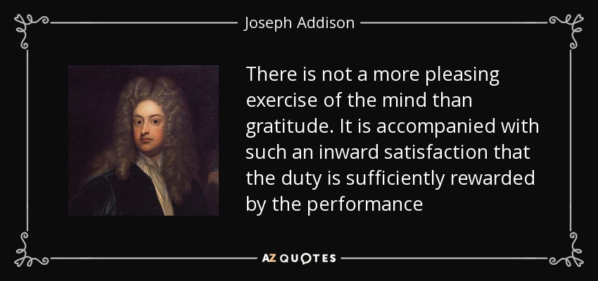 There is not a more pleasing exercise of the mind than gratitude. It is accompanied with such an inward satisfaction that the duty is sufficiently rewarded by the performance - Joseph Addison