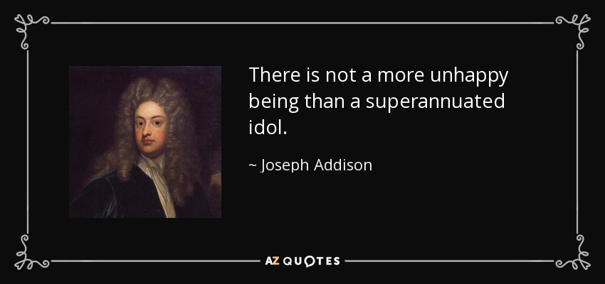 There is not a more unhappy being than a superannuated idol. - Joseph Addison