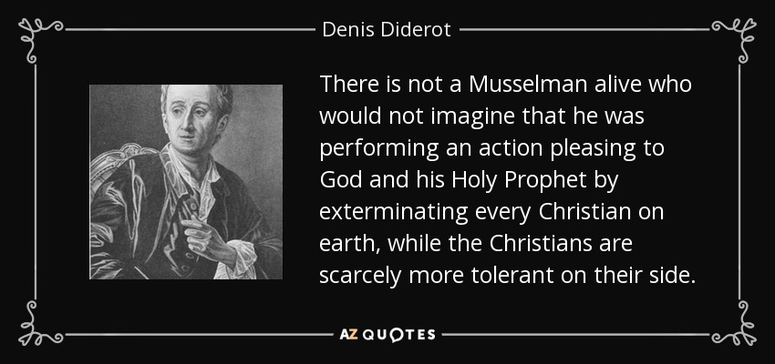 There is not a Musselman alive who would not imagine that he was performing an action pleasing to God and his Holy Prophet by exterminating every Christian on earth, while the Christians are scarcely more tolerant on their side. - Denis Diderot