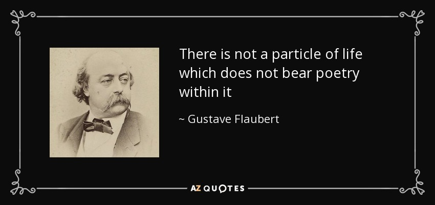 There is not a particle of life which does not bear poetry within it - Gustave Flaubert
