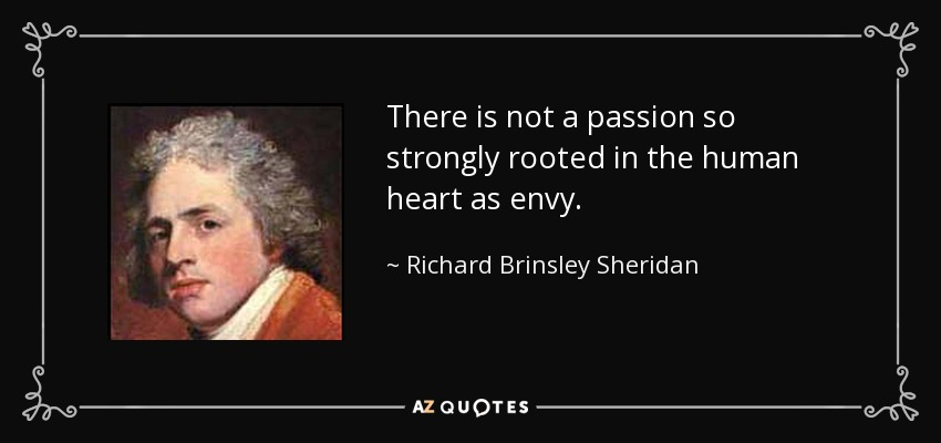 There is not a passion so strongly rooted in the human heart as envy. - Richard Brinsley Sheridan
