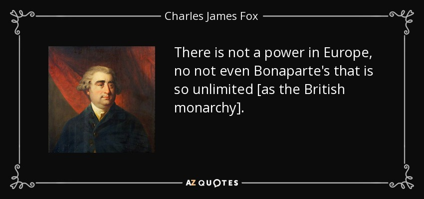 There is not a power in Europe, no not even Bonaparte's that is so unlimited [as the British monarchy]. - Charles James Fox