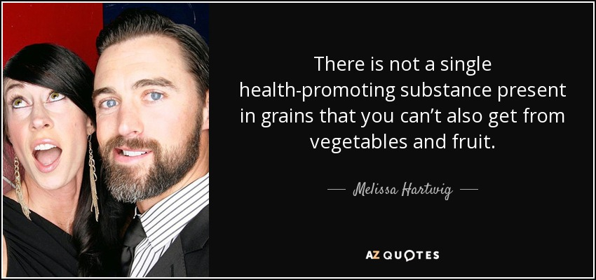There is not a single health-promoting substance present in grains that you can't also get from vegetables and fruit. - Melissa Hartwig
