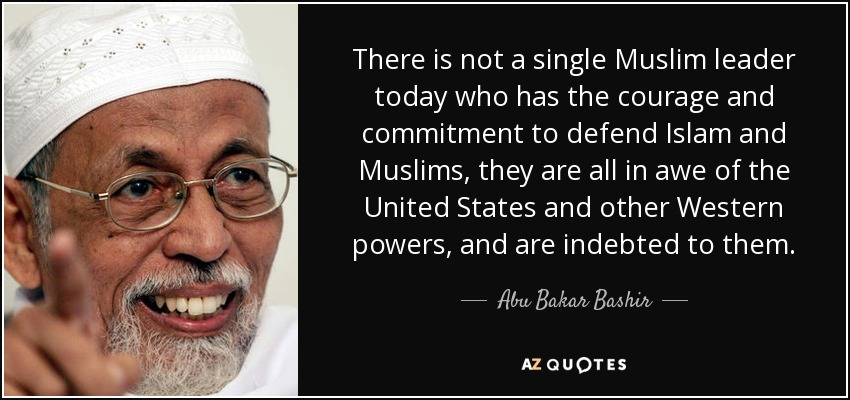 There is not a single Muslim leader today who has the courage and commitment to defend Islam and Muslims, they are all in awe of the United States and other Western powers, and are indebted to them. - Abu Bakar Bashir