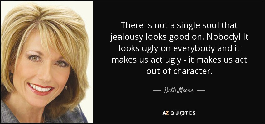 There is not a single soul that jealousy looks good on. Nobody! It looks ugly on everybody and it makes us act ugly - it makes us act out of character. - Beth Moore