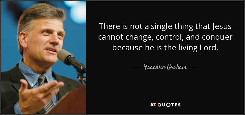 There is not a single thing that Jesus cannot change, control, and conquer because he is the living Lord. - Franklin Graham
