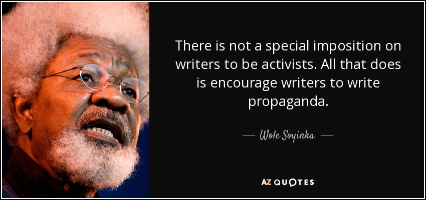 There is not a special imposition on writers to be activists. All that does is encourage writers to write propaganda. - Wole Soyinka