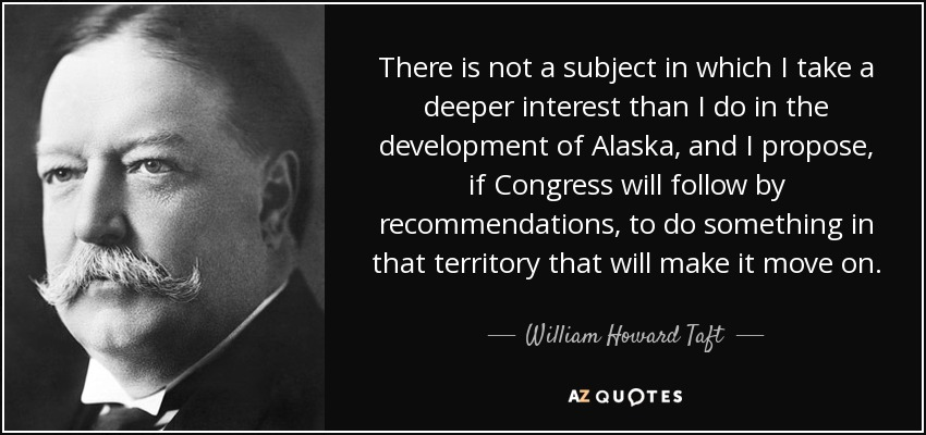 There is not a subject in which I take a deeper interest than I do in the development of Alaska, and I propose, if Congress will follow by recommendations, to do something in that territory that will make it move on. - William Howard Taft