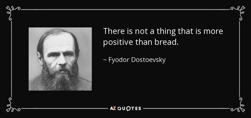 There is not a thing that is more positive than bread. - Fyodor Dostoevsky