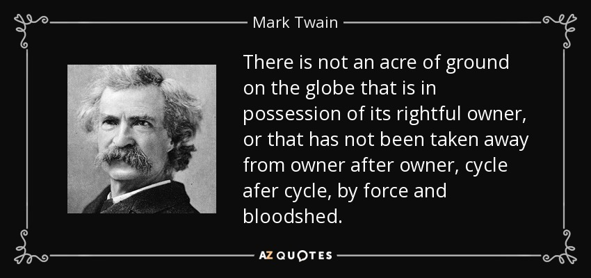 There is not an acre of ground on the globe that is in possession of its rightful owner, or that has not been taken away from owner after owner, cycle afer cycle, by force and bloodshed. - Mark Twain