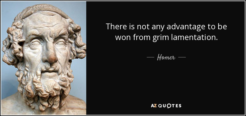 There is not any advantage to be won from grim lamentation. - Homer