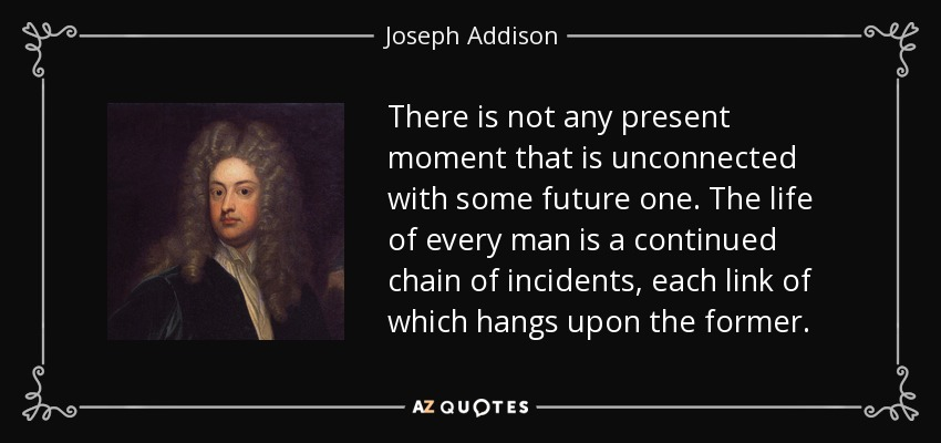 There is not any present moment that is unconnected with some future one. The life of every man is a continued chain of incidents, each link of which hangs upon the former. - Joseph Addison