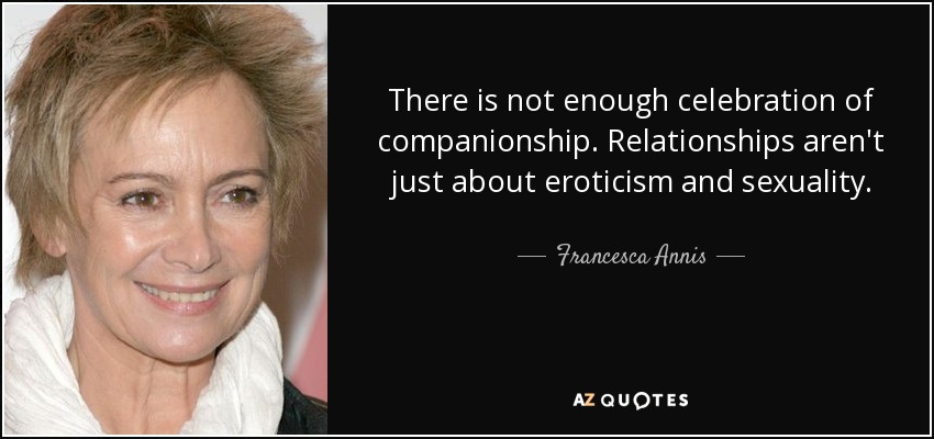 There is not enough celebration of companionship. Relationships aren't just about eroticism and sexuality. - Francesca Annis