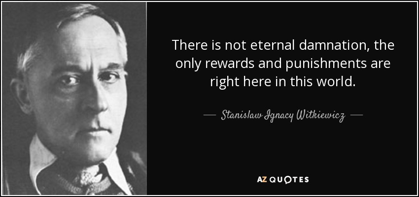 There is not eternal damnation, the only rewards and punishments are right here in this world. - Stanislaw Ignacy Witkiewicz