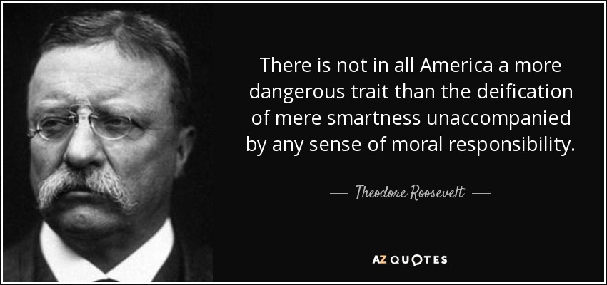 There is not in all America a more dangerous trait than the deification of mere smartness unaccompanied by any sense of moral responsibility. - Theodore Roosevelt