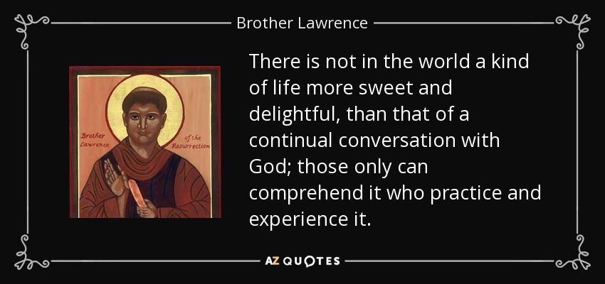 There is not in the world a kind of life more sweet and delightful, than that of a continual conversation with God; those only can comprehend it who practice and experience it. - Brother Lawrence