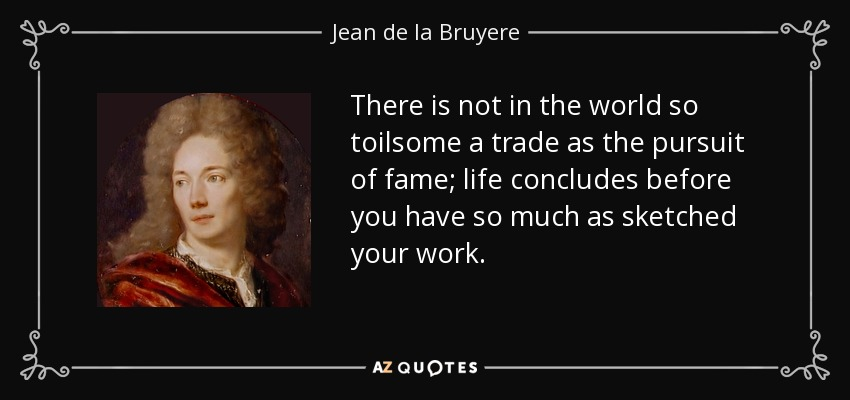 There is not in the world so toilsome a trade as the pursuit of fame; life concludes before you have so much as sketched your work. - Jean de la Bruyere