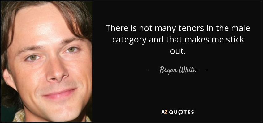There is not many tenors in the male category and that makes me stick out. - Bryan White