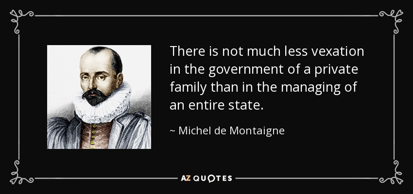 There is not much less vexation in the government of a private family than in the managing of an entire state. - Michel de Montaigne